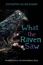 What the Raven Saw : An unlikely hero. An extraordinary story. - Samantha-Ellen Bound
