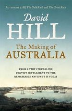 The Making of Australia : From a Corrupt Convict Settlement to the Remarkable Nation it is Today - David Hill