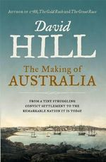 The Making of Australia : From a Tiny Struggling Convict Settlement to the Remarkable Nation it is Today - David Hill