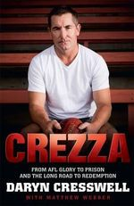 Crezza : From AFL Glory to Prison and the Long Road to Redemption - Daryn Cresswell