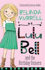 Lulu Bell and the Birthday Unicorn : The Lulu Bell Series : Book 1 - Belinda Murrell