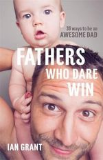 Fathers Who Dare Win : 30 Ways To Be An Awesome Dad - Ian Grant