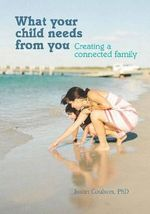 What Your Child Needs from You : Creating a Connected Family - Justin Coulson