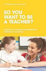 So You Want to be a Teacher? A Guide for Current and Prospective Students in Australia - Phil Ridden