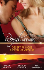 Royal Affairs : Desert Princes & Defiant Virgins/The Sheikh's Virgin Princess/The Desert King's Virgin Bride/Desert Prince, Defiant Virgin - Sarah Morgan