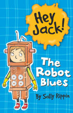 The Robot Blues : The Hey Jack! Series - Sally Rippin