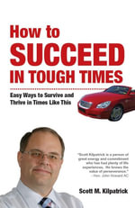 How to Succeed in Tough Times : Easy ways to survive and thrive in times like this - Scott Kilpatrick