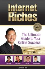 Internet Riches : The Ultimate Guide to Your Online Success - John Fu Mu
