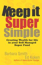 Keep It Super Simple : Creating Wealth for Life in your Self Managed Super Fund - Barbara Smith