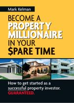 Become a Property Millionaire in Your Spare Time - Mark Kelman