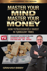 Master Your Mind Master Your Money : How to Successfully Invest in Turbulent Times - Graham Bibby
