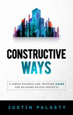 Constructive Ways : A Simple Business and Investor Guide for Building Better Projects - Justin Palasty