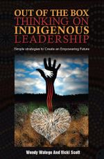 Out of the Box Thinking on Indigenous Leadership : Simple Strategies to Create an Empowering Future - Wendy Watego