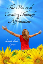 The Power of Creating Through Affirmations - Laurie Leah Levine