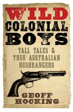 Wild Colonial Boys : Tall Tales and True Australian Bushrangers - Geoff Hocking