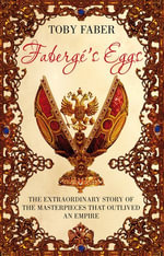 Faberge's Eggs : One Man's Masterpieces and the End of an Empire - Toby Faber