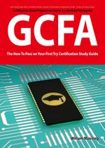 GIAC Certified Forensic Analyst Certification (GCFA) Exam Preparation Course in a Book for Passing the GCFA Exam - The How To Pass on Your First Try C - William Manning