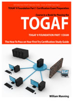 TOGAF 9 Foundation Part 1 Exam Preparation Course in a Book for Passing the TOGAF 9 Foundation Part 1 Certified Exam - The How To Pass on Your First T - William Manning
