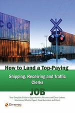 How to Land a Top-Paying Shipping Receiving and Traffic Clerks Job : Your Complete Guide to Opportunities, Resumes and Cover Letters, Interviews, Salar - Brad Andrews
