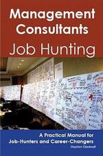 Management Consultants : Job Hunting - A Practical Manual for Job-Hunters and Career Changers - Stephen Gladwell