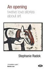An Opening : Twelve Love Stories About Art - Stephanie Radok