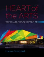 Heart of the Arts : The Adelaide Festival Centre at 40 - Lance Campbell