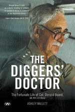 The Diggers' Doctor : The Fortunate Life of Col. Donald Beard, am, Rfd, Ed (Retd) - Ashley Mallett