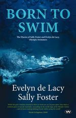 Born to Swim : The Diaries of Sally Foster and Evelyn De Lacy, Olympic Swimmers - Evelyn de Lacy