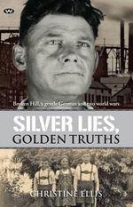 Silver Lies, Golden Truths : Broken Hill, a Gentle German and Two World Wars - Christine Ellis