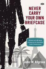 Never Carry Your Own Briefcase - John M. Allgrove