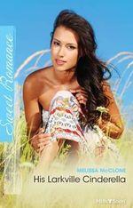 His Larkville Cinderella : Mills & Boon Sweet - Melissa McClone