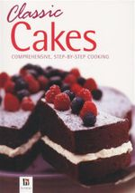 Classic Cakes : Comprehensive, Step-By-Step Cooking