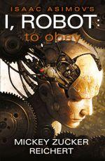 Isaac Asimov's I, Robot : To Obey - Mickey Zucker Reichert