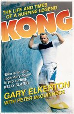 Kong The Life and Times of a Surfing Legend : The Life and Times of a Surfing Legend - G Elkerton