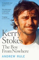 Kerry Stokes : The Boy from Nowhere - Andrew Rule