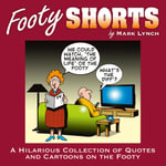 Footy Shorts : A Hilarious Collection of Quotes and Cartoons on the Footy - Mark Lynch
