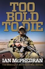 Too Bold to Die : The Making of Australian War Heroes - Ian McPhedran