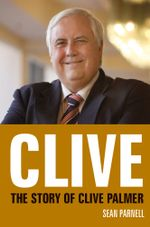 Clive : The story of Clive Palmer - Sean Parnell