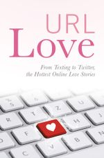 URL Love : From Texting to Twitter, the Hottest Online Love Stories - URL Love Contributors