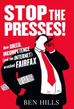 Stop the Presses : How Greed, Ambition (and the Internet) Wrecked Fairfax - Ben Hills