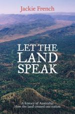 Let the Land Speak : A History of Australia - How the Land Created Our Nation - Jackie French