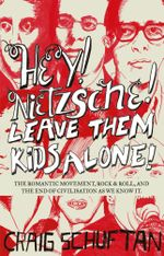 Hey, Nietzsche! Leave them kids alone : The Romantic movement, rock and r oll, and the end of civilisation as we know it - Craig Schuftan