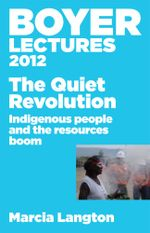 Boyer Lectures 2012 : The Quiet Revolution: Indigenous People and the Resources Boom - Marcia Langton