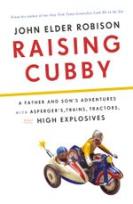 Raising Cubby : A Father and Son's Adventures with Asperger's, Trains, Tractors, and High Explosives - John Elder Robison