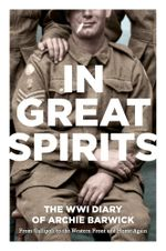 In Great Spirits : Archie Barwick's WWI Diary - from Gallipoli to the Western Front and Home Again - Archie Barwick