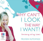 Why Can't I look the Way I Want? : Overcoming Eating Issues - Melinda Hutchings