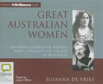 Great Australian Women : Inspiring Stories of Women Who Changed the Course of Australia - Susanna De Vries