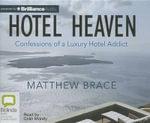 Hotel Heaven : Confessions of a Luxury Hotel Addict - Matthew Brace