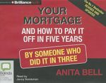 Your Mortgage and How to Pay It Off in Five Years : By Someone Who Did It in Three - Anita Bell