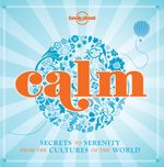 Lonely Planet : Calm : Secrets to Serenity From The Cultures Of The World - Lonely Planet